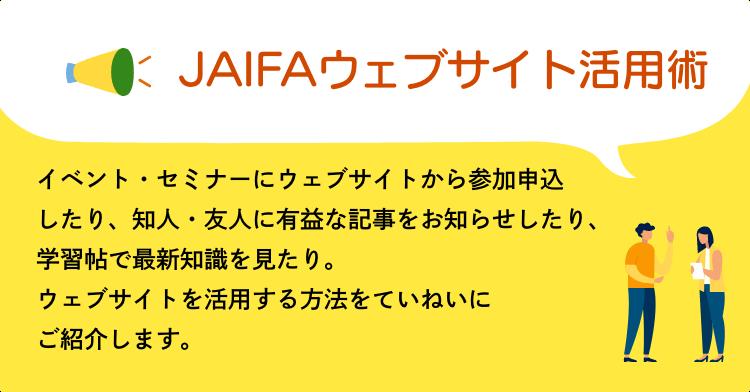 JAIFAウェブサイト活用術 イベント・セミナーにウェブサイトから参加申込したり、知人・友人に有益な記事をお知らせしたり、学習帖で最新知識を見たり。ウェブサイトを活用する方法をていねいにご紹介します。